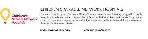 Children's Miracle Network Hospitals. For more than thirty years, Children's Miracle Network Hospitals have been improving and saving the lives of children by supporting children's hospitals across the United States and Canada. They provide comfort, treatment and hope to millions of sick kids, touching the lives of more children and families than any other children's charity. Learn more at cmn.org