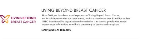 Living Beyond Breast Cancer.Since 2004, we have been proud supporters of Living Beyond Breast Cancer, and in collaboration with our sister brands, we have raised more than $5 million to date. LBBC is an incredible organization whose mission is to connect people with trusted breast cancer information, as well as a community of patients and caregivers. Learn more at lbbc.org
