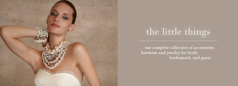 the little things - our complete collection of accessories, footware and jewelry for bride, bridesmaid, and guest.