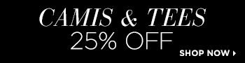 Camis and Tees 25% Off! Shop Now!