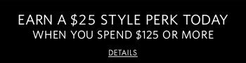 Earn a $25 style perk today when you spend $125 or more | Details
