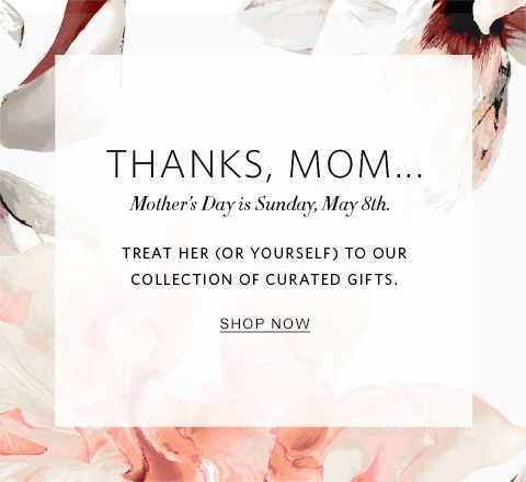 Thanks, Mom... Mother's Day is Sunday, May 8th. Treat her (or yourself) to our collection of curated gifts. | Shop Now
