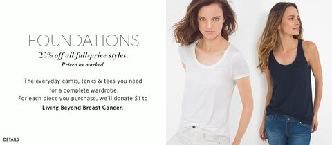 foundations 25% off all full-price styles. Priced as marked.  The everyday camis, tanks & tees you need  for a complete wardrobe. For each piece you purchase, we'll donate $1 to  Living Beyond Breast Cancer.