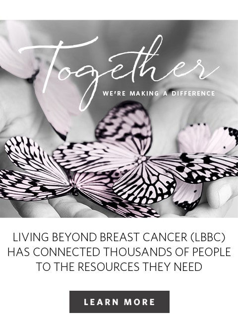 together we're making a difference living beyond breast cancer (LBBC) has connected thousand of people to the resources they need | Learn more
