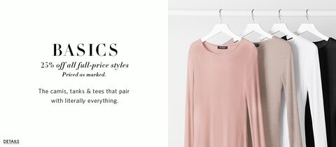 25% off all full-price styles.  Priced as marked. The camis tanks and tees that pair with literally everything.  Details.