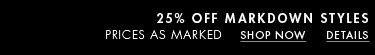 25 Percent Off MarkDown Styles Prices as marked .Shop Now . Details