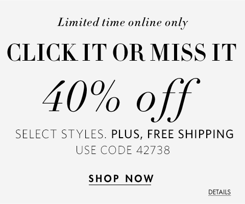 Limited Time Online Only. Click It Or Miss It.  40% Off Select Styles.  Plus, Free Shipping.  Use Code 42738. Shop Now.