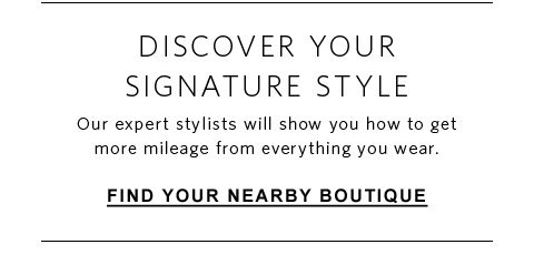Discover your signature style. Our expert stylists will show you how to get more mileage from everything you wear. Find your nearby boutique.