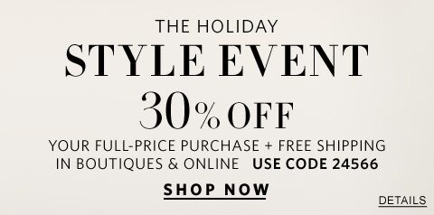 The Holiday Style Event. 30% Off your full-price purchase plus free shipping in boutiques and online. Use Code 24566. Shop now.