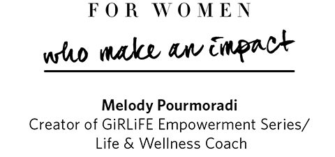 For women who make an impact, Melody Pourmoradi - Creator of GiRLiFE Empowerment Series / Life and Wellness Coach