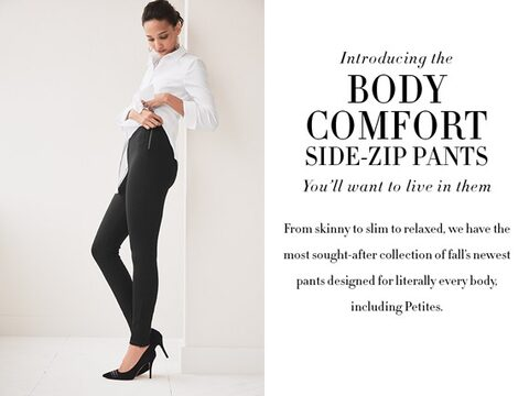 Introducing Body Comfort Side-Zip Pants.  You'll want to live in them.