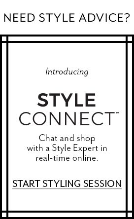 Need Style Advice? Introducing Style Connect™. Chat and shop with a Style Expert in real-time online. Start Styling Session