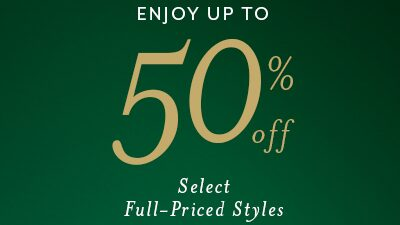 enjoy up to 50% Off Select Full Priced Styles