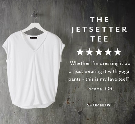 The Jetsetter Tee. Whether I'm dressing it up or just wearing it with yoga pants - this is my fave tee! -Seana, OR. shop now