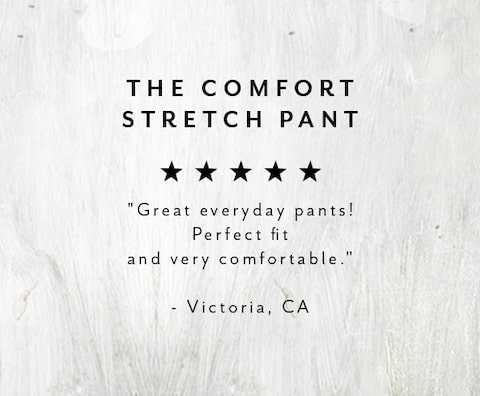 The Comfort Stretch Pant. Great everyday pants! Perfect fit and very comfortable. - Victoria, CA