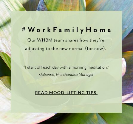 #WorkFamilyHome. Our WHBM team shares how they're adjusting to the new normal (for now). 'I start off each day with a morning meditation.' - Julianne, Merchandise Manager. Read Mood-lifting tips.
