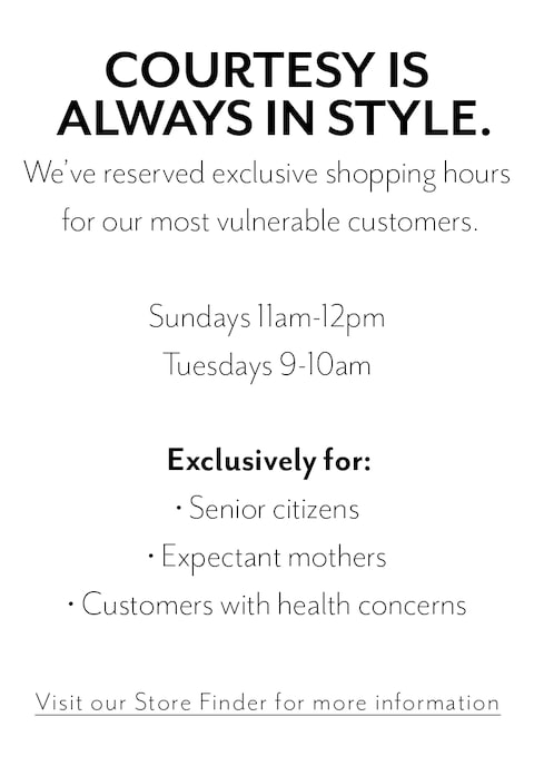 Courtesy is always in style. We've reserved exclusive shopping hours for our most vulnerable customers. Sundays 11am-12pm. Tuesdays 9-10am. Exclusively for senior citizens, expectant mothers, and customers with health concerns. Click to visit Store Finder for more information.