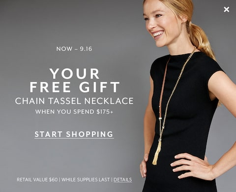 Now through 9.16. Your free gift. chain tassel necklace when you spend $175+. Start Shopping. Retail Value $60. While Supplies Last. Details