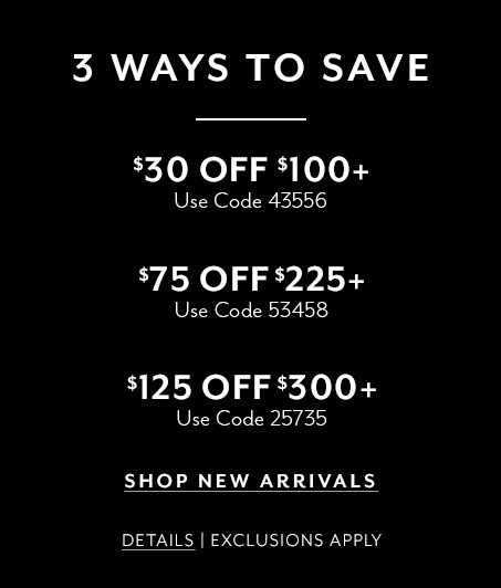 3 ways to save. $30 off $100+ use code 43556. $75 off $225+ use code 53458. $125 off $300+ use code 25735. Shop new arrivals. Details. Exclusions apply.