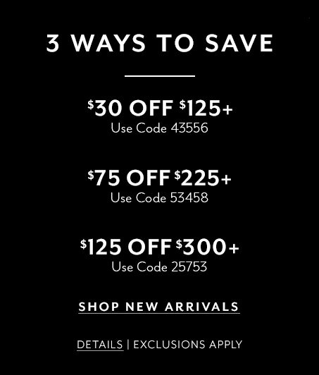 3 ways to save. $30 off $125+ use code 43556. $75 off $225+ use code 53458. $125 off $300+ use code 25753. Shop new arrivals. Details. Exclusions apply.