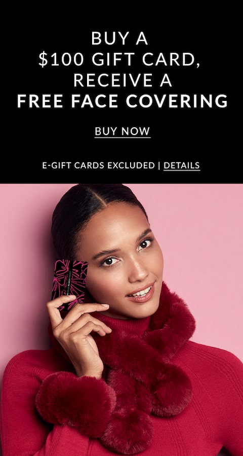 Buy a $100 Gift Card, Receive a Free Face Covering. Buy Now. E-Gift Cards Excluded.
