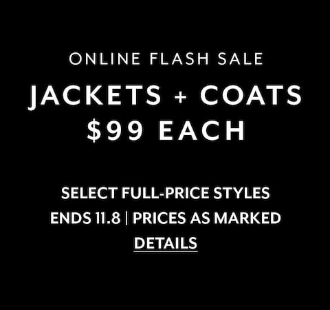 Online Flash Sale. Jackets + coats $99 each. Select Full-Price Styles. Ends 11.8. Prices As Marked. Details.