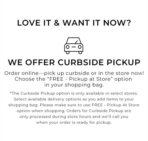 Love it and want it today? We offer 2 fast and easy options. One, quick pickup, your way. Order online - pick up curbside or in the store now! Choose the 'FREE - Pickup at Store' option in your shopping bag. Two, same-day delivery. Order from your local boutique - get it that day. Click to learn more. The curbside pickup option is only available in select stores. Select available delivery options as you add items to your shopping bag. Please make sure to use FREE - Pickup At Store option when shopping. Orders for curbside pickup are only processed during store hours and we'll call you when your order is ready for pickup.