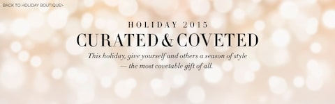 Holiday 2015 Curated & Coveted | This holiday, give yourself a season of style — the most covetable gift of all.